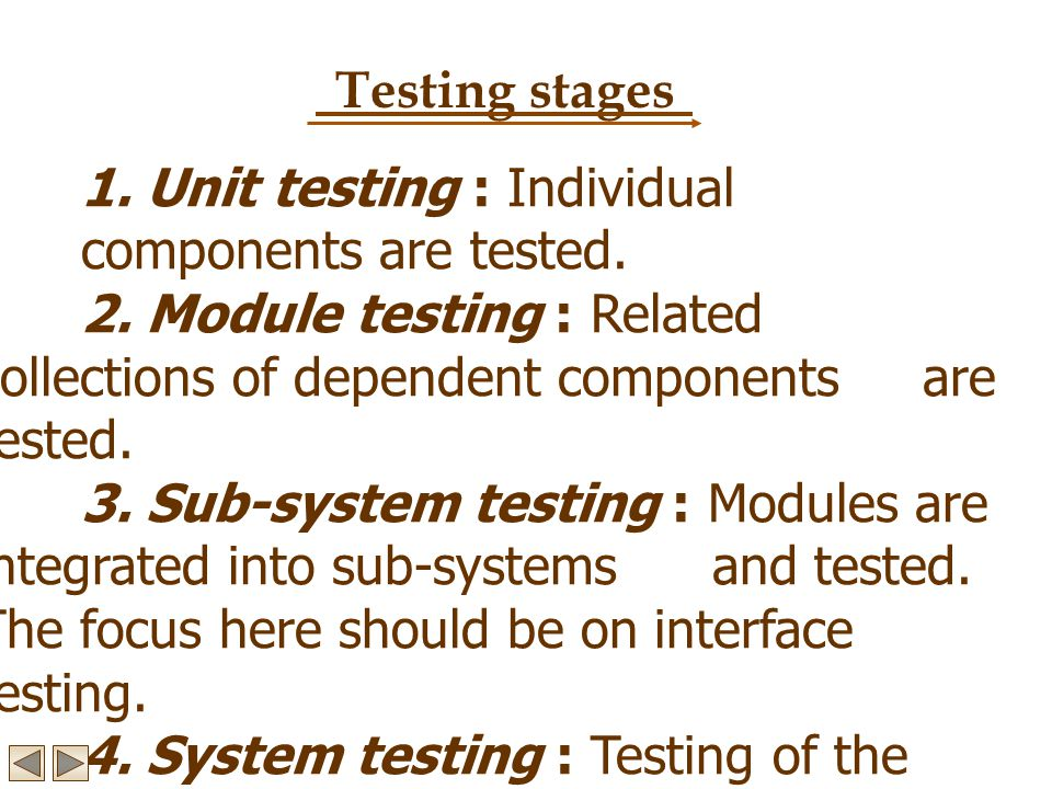 Testing stages 1. Unit testing : Individual components are tested. 2. Module testing : Related collections of dependent components are tested.