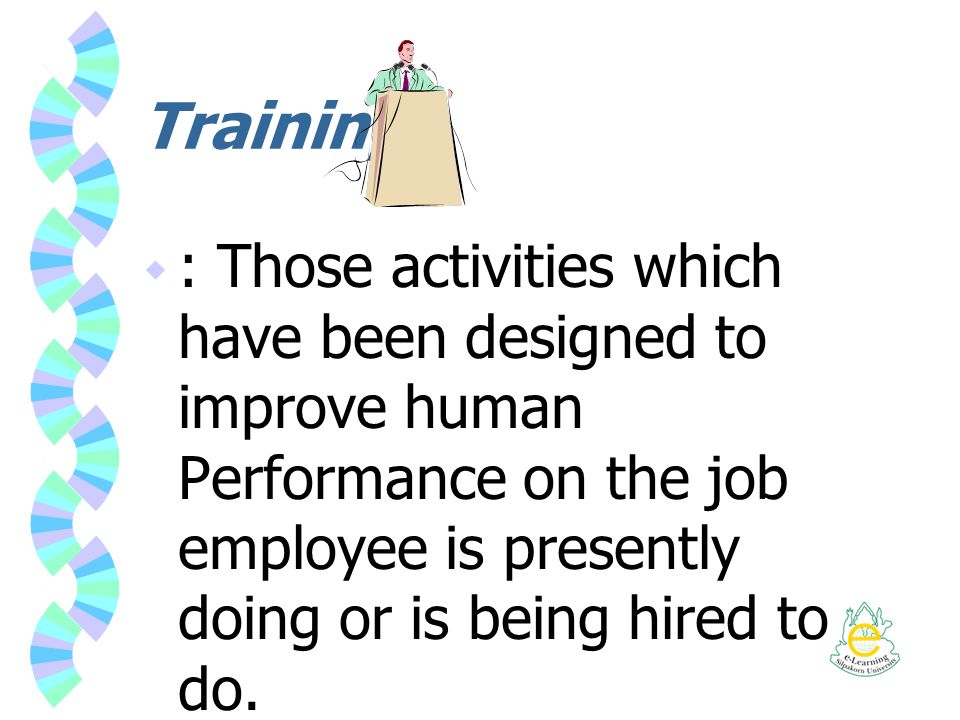 Training : Those activities which have been designed to improve human Performance on the job employee is presently doing or is being hired to do.