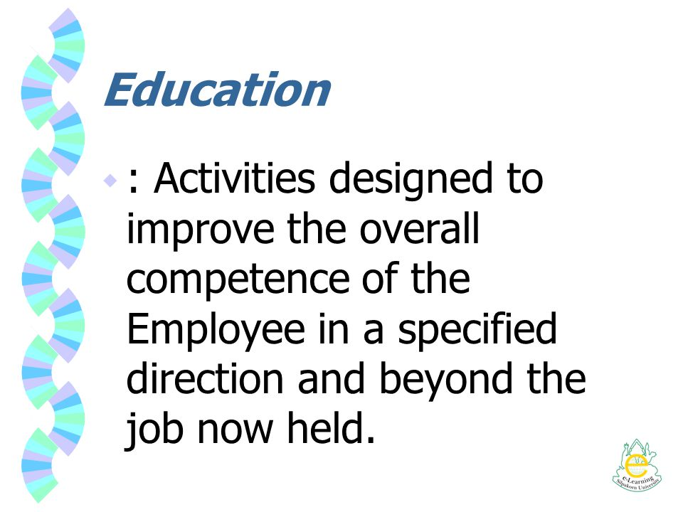 Education : Activities designed to improve the overall competence of the Employee in a specified direction and beyond the job now held.