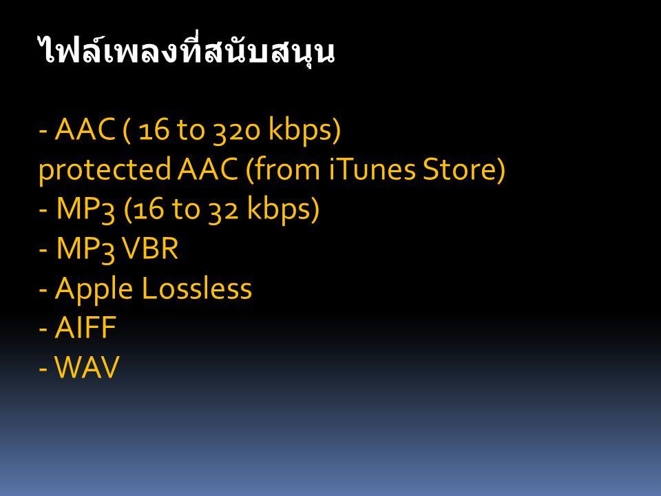 ไฟล์เพลงที่สนับสนุน - AAC ( 16 to 320 kbps) protected AAC (from iTunes Store) - MP3 (16 to 32 kbps)