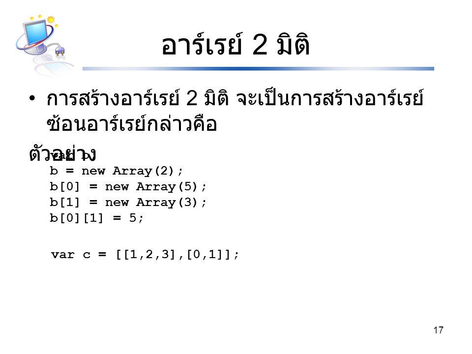 อาร์เรย์ 2 มิติ การสร้างอาร์เรย์ 2 มิติ จะเป็นการสร้างอาร์เรย์ซ้อนอาร์เรย์กล่าวคือ. ตัวอย่าง. var b;