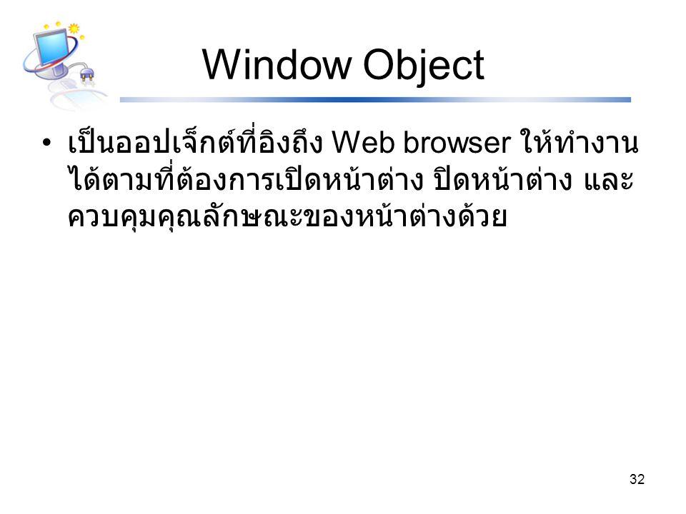 Window Object เป็นออปเจ็กต์ที่อิงถึง Web browser ให้ทำงานได้ตามที่ต้องการเปิดหน้าต่าง ปิดหน้าต่าง และควบคุมคุณลักษณะของหน้าต่างด้วย.