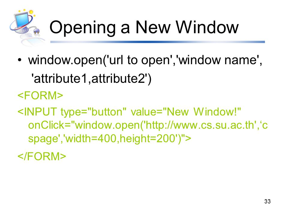 Opening a New Window window.open( url to open , window name ,