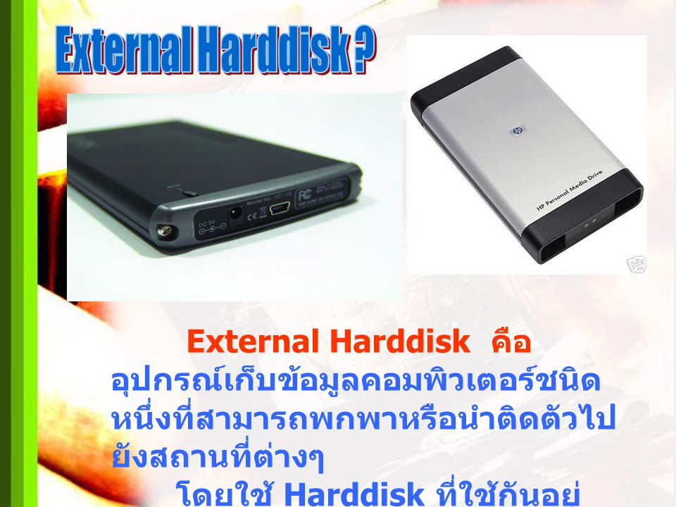 External Harddisk External Harddisk คือ อุปกรณ์เก็บข้อมูลคอมพิวเตอร์ชนิดหนึ่งที่สามารถพกพาหรือนำติดตัวไปยังสถานที่ต่างๆ.