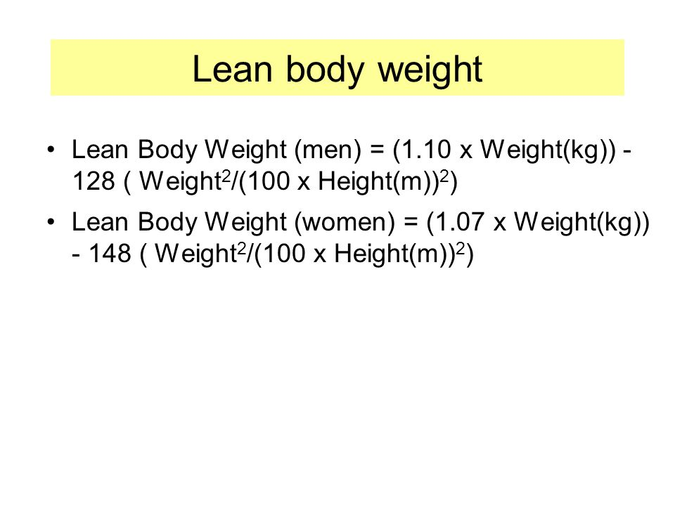 Lean body weight Lean Body Weight (men) = (1.10 x Weight(kg)) - 128 ( Weight2/(100 x Height(m))2)