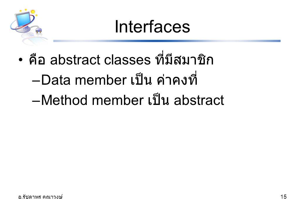 Interfaces คือ abstract classes ที่มีสมาชิก Data member เป็น ค่าคงที่