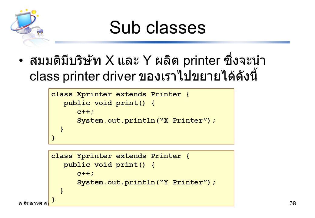 Sub classes สมมติมีบริษัท X และ Y ผลิต printer ซึ่งจะนำ class printer driver ของเราไปขยายได้ดังนี้ class Xprinter extends Printer {