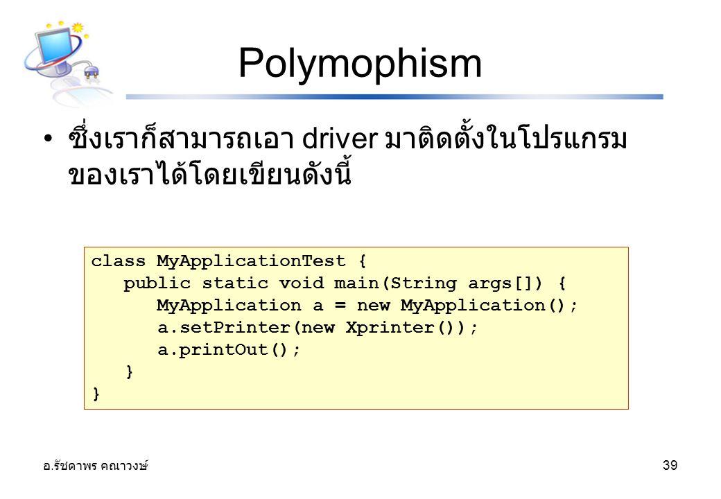 Polymophism ซึ่งเราก็สามารถเอา driver มาติดตั้งในโปรแกรมของเราได้โดยเขียนดังนี้ class MyApplicationTest {