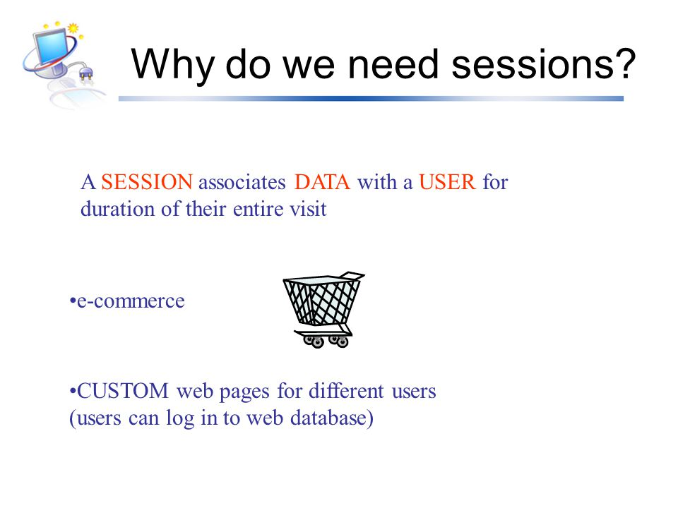 Why do we need sessions A SESSION associates DATA with a USER for duration of their entire visit. e-commerce.