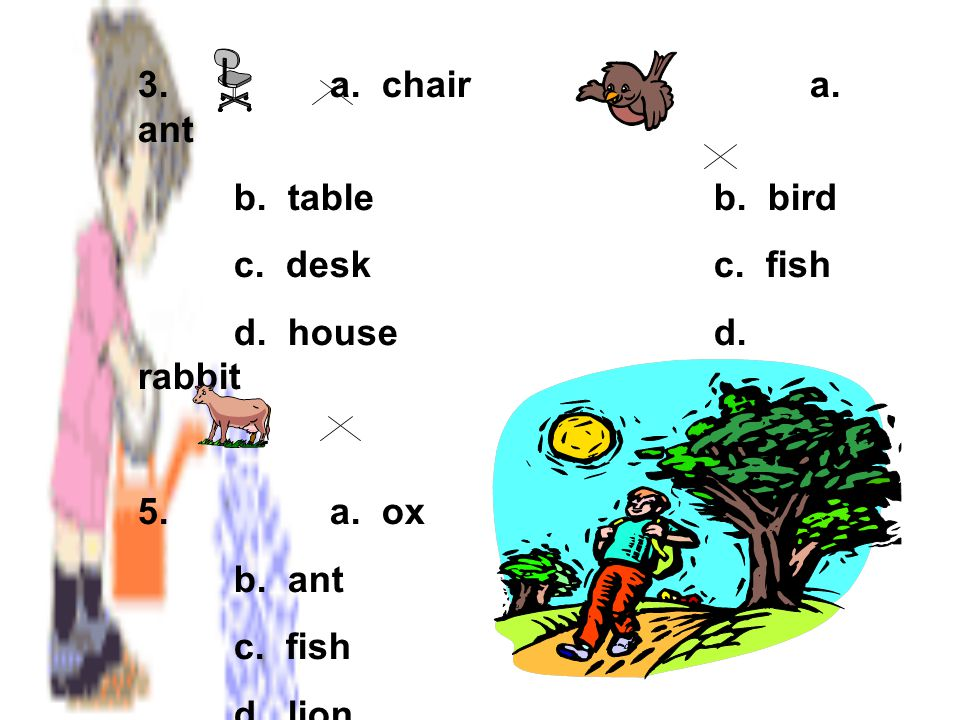 3. a. chair 4. a. ant b. table b. bird. c. desk c. fish. d. house d. rabbit. 5. a. ox.