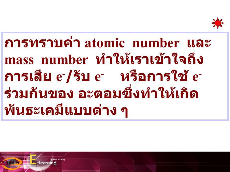 การทราบค่า atomic number และ mass number ทำให้เราเข้าใจถึงการเสีย e-/รับ e- หรือการใช้ e- ร่วมกันของ อะตอมซึ่งทำให้เกิดพันธะเคมีแบบต่าง ๆ