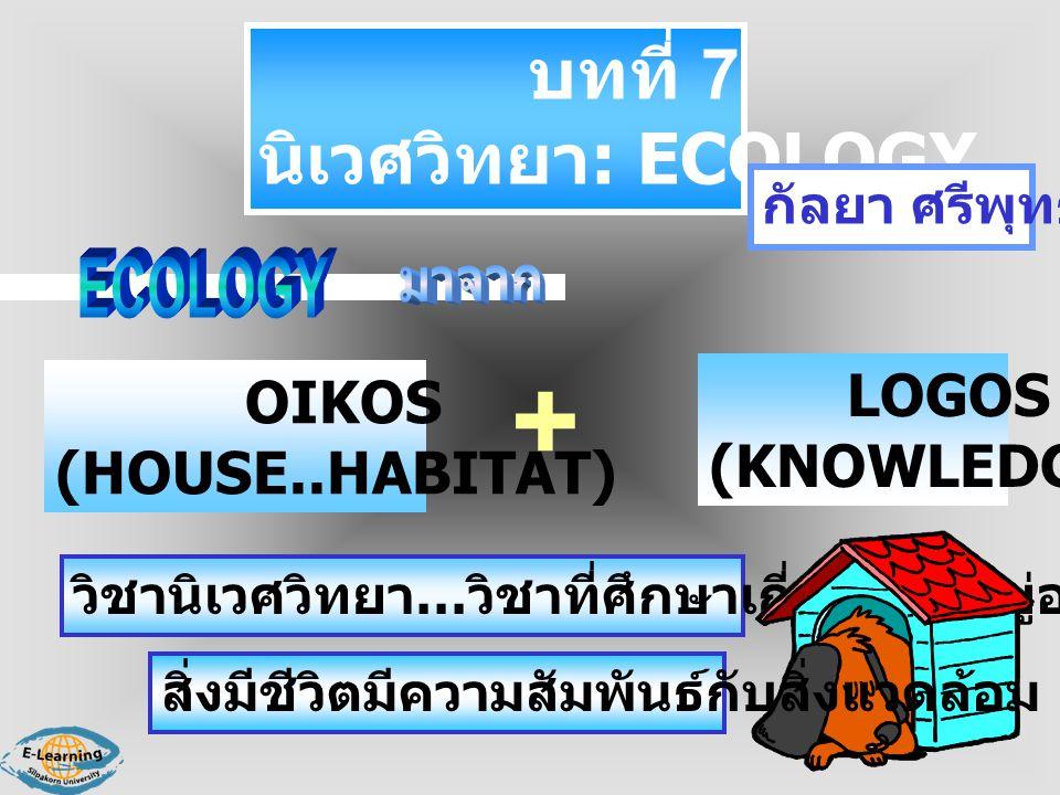 + บทที่ 7 นิเวศวิทยา: ECOLOGY LOGOS OIKOS (KNOWLEDGE) (HOUSE..HABITAT)