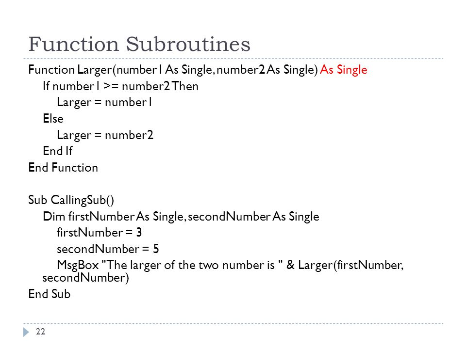Function Subroutines Function Larger(number1 As Single, number2 As Single) As Single. If number1 >= number2 Then.