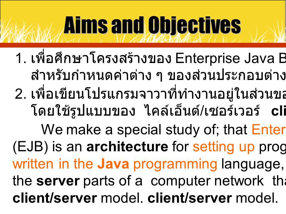 Aims and Objectives 1. เพื่อศึกษาโครงสร้างของ Enterprise Java Beans (EJB) สำหรับกำหนดค่าต่าง ๆ ของส่วนประกอบต่างของโปรแกรม.