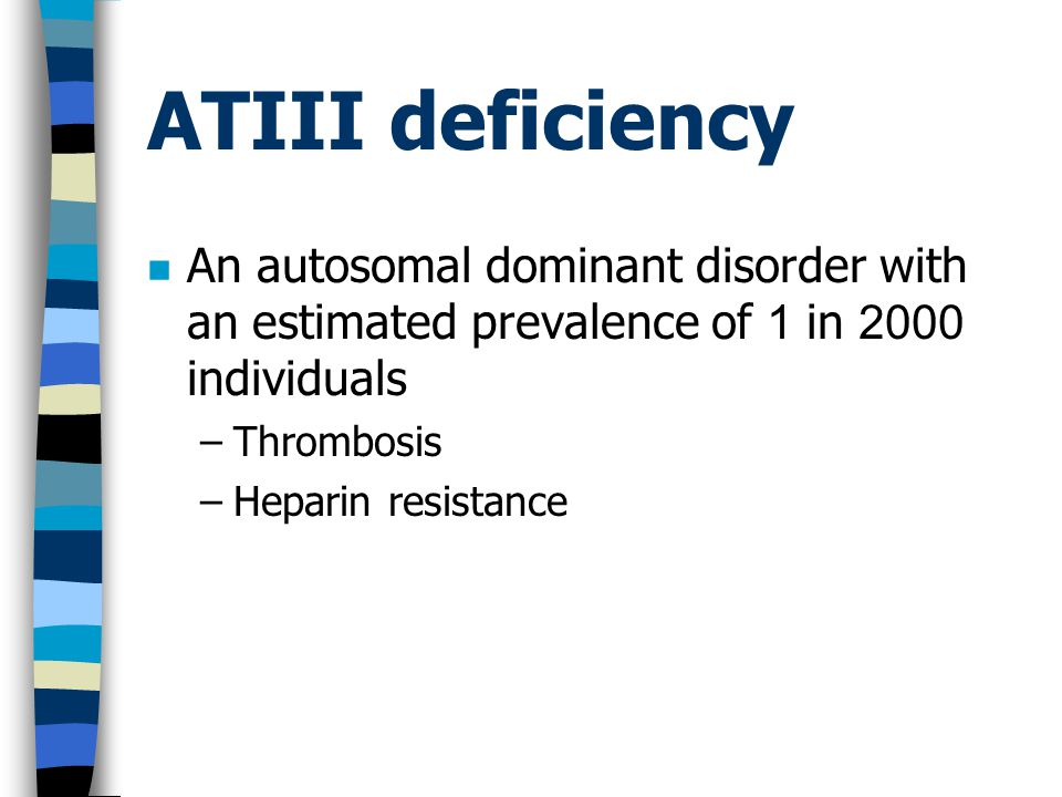 ATIII deficiency An autosomal dominant disorder with an estimated prevalence of 1 in 2000 individuals.