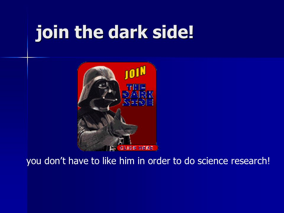 join the dark side! you don't have to like him in order to do science research!