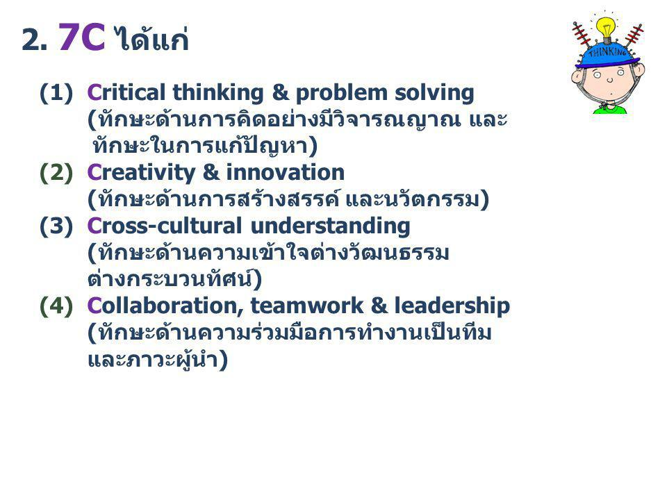 2. 7C ได้แก่ (1) Critical thinking & problem solving (ทักษะด้านการคิดอย่างมีวิจารณญาณ และ.