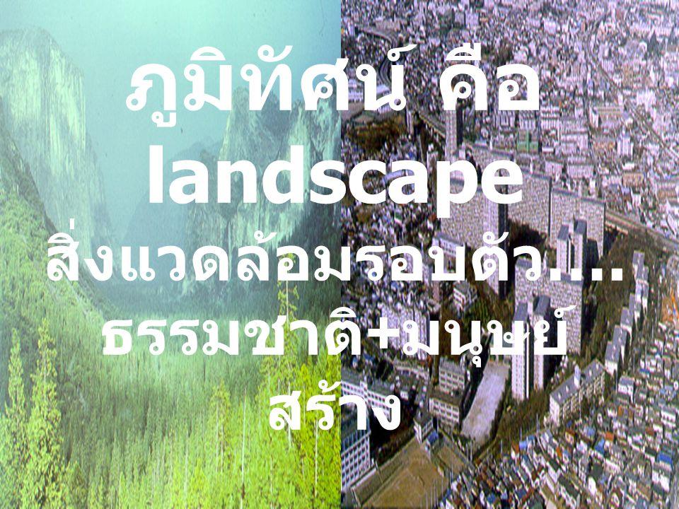 ภูมิทัศน์ คือ landscape ธรรมชาติ+มนุษย์สร้าง