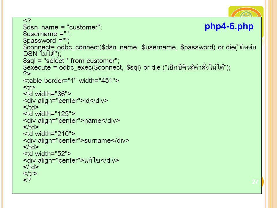 < $dsn_name = customer ; $username = ; $password = ; $connect= odbc_connect($dsn_name, $username, $password) or die( ติดต่อ DSN ไม่ได้ ); $sql = select * from customer ; $execute = odbc_exec($connect, $sql) or die ( เอ็กซิคิวส์คำสั่งไม่ได้ ); > <table border= 1 width= 451 > <tr> <td width= 36 > <div align= center >id</div> </td> <td width= 125 > <div align= center >name</div> </td> <td width= 210 > <div align= center >surname</div> </td> <td width= 52 > <div align= center >แก้ไข</div> </td> </tr> <