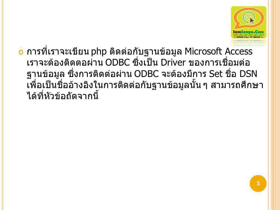 การที่เราจะเขียน php ติดต่อกับฐานข้อมูล Microsoft Access เราจะต้องติดตอผ่าน ODBC ซึ่ง เป็น Driver ของการเชื่อมต่อฐานข้อมูล ซึ่งการติดต่อผ่าน ODBC จะต้องมีการ Set ชื่อ DSN เพื่อ เป็นชื่ออ้างอิงในการติดต่อกับฐานข้อมูลนั้น ๆ สามารถศึกษาได้ที่หัวข้อถัดจากนี้