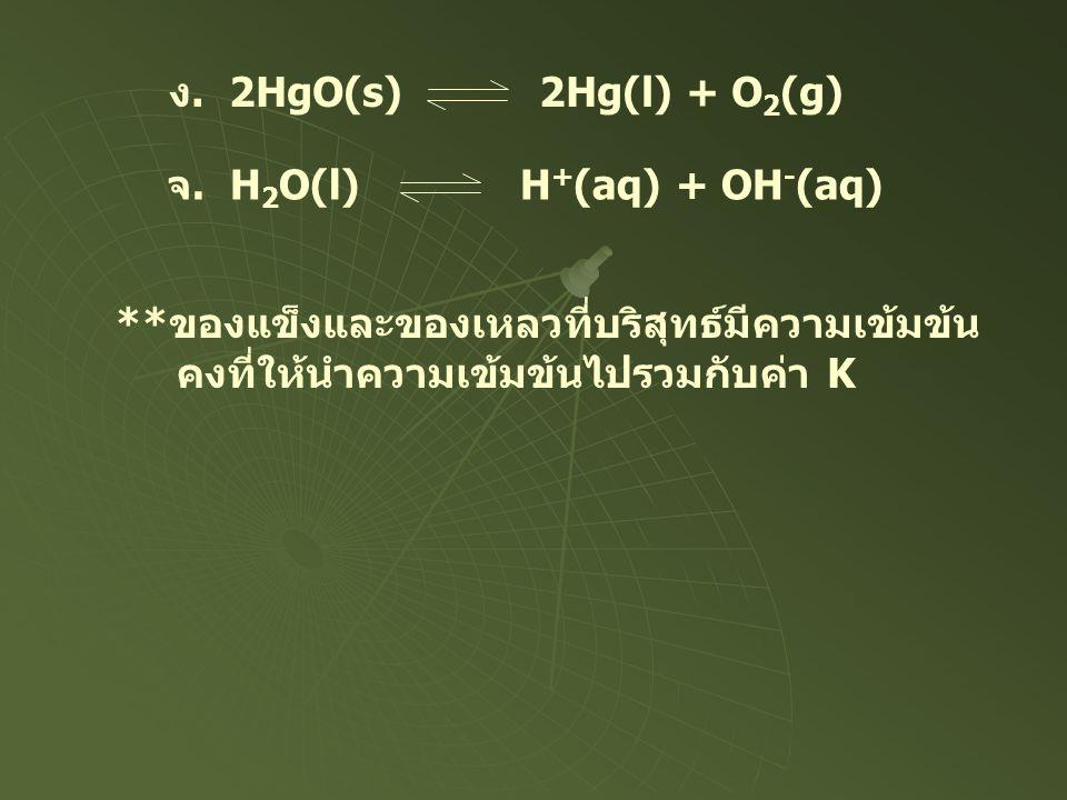 ง. 2HgO(s) 2Hg(l) + O2(g) จ. H2O(l) H+(aq) + OH-(aq) **ของแข็งและของเหลวที่บริสุทธ์มีความเข้มข้น.