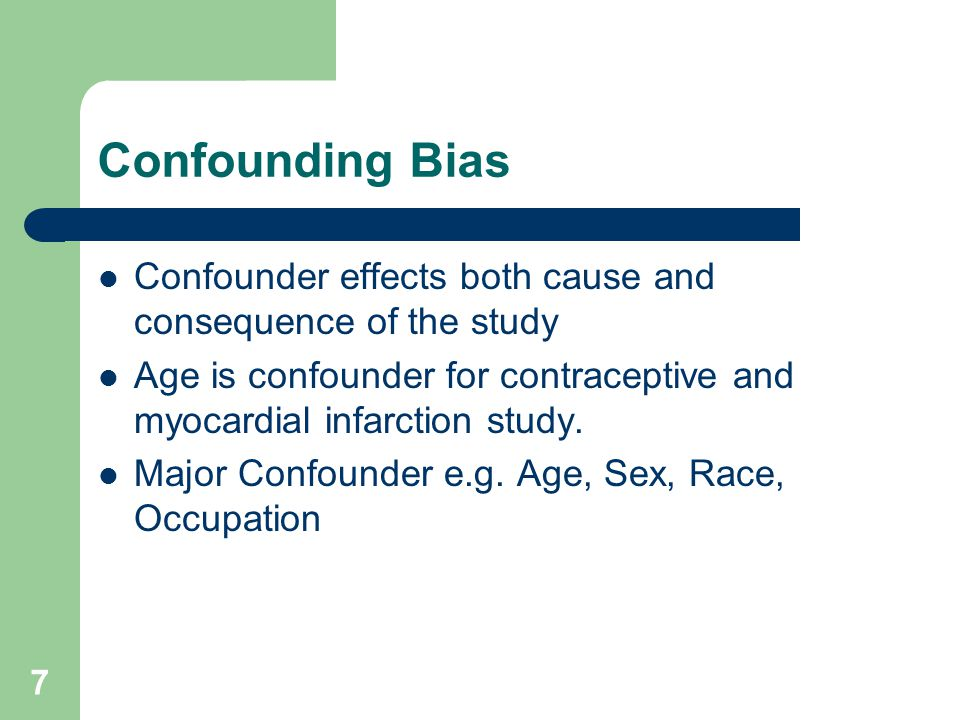 Confounding Bias Confounder effects both cause and consequence of the study. Age is confounder for contraceptive and myocardial infarction study.