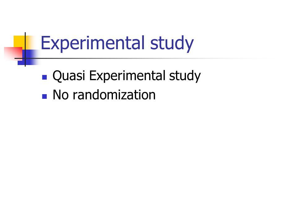 Experimental study Quasi Experimental study No randomization