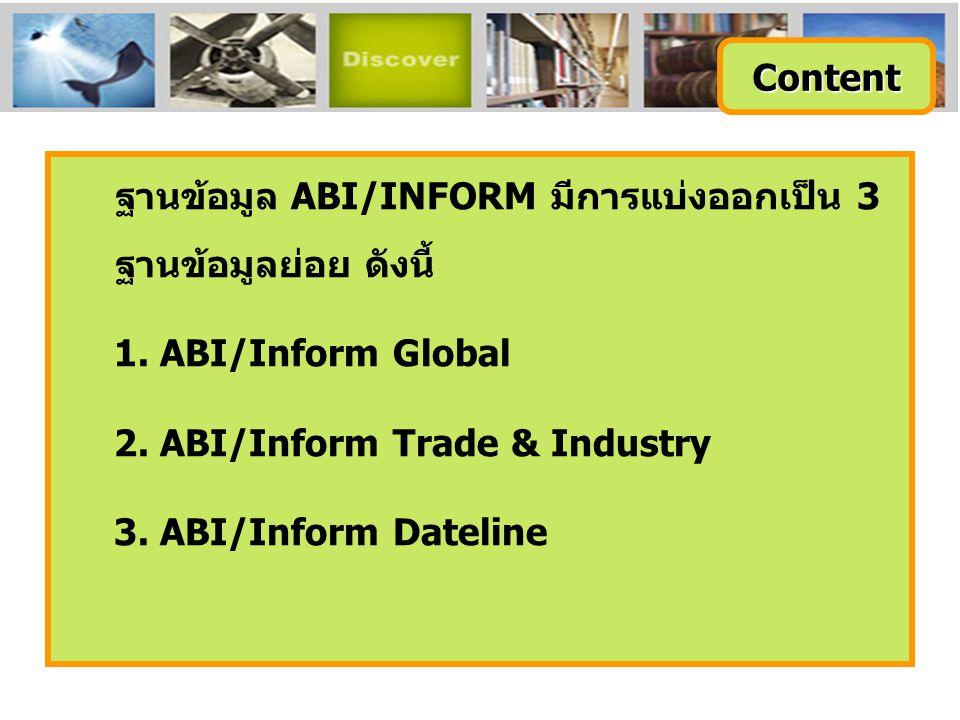 Content ฐานข้อมูล ABI/INFORM มีการแบ่งออกเป็น 3 ฐานข้อมูลย่อย ดังนี้ 1. ABI/Inform Global. 2. ABI/Inform Trade & Industry.