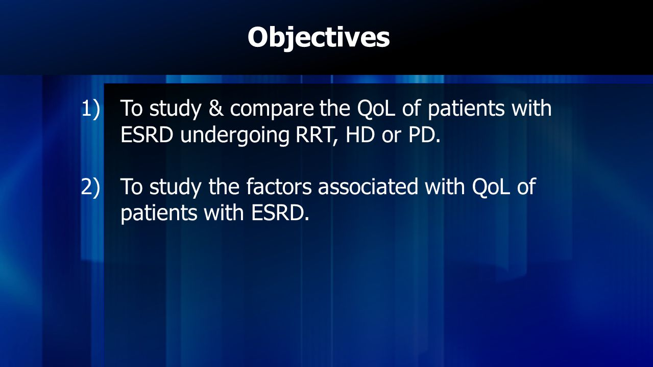 Objectives To study & compare the QoL of patients with ESRD undergoing RRT, HD or PD.