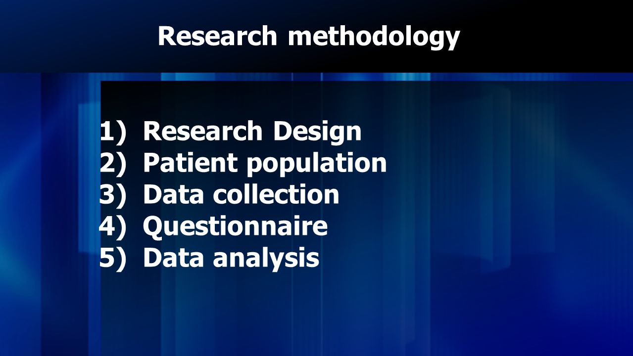 Research methodology Research Design Patient population Data collection Questionnaire Data analysis