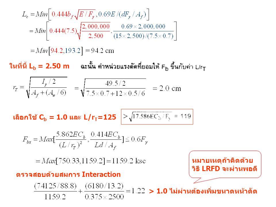 ในที่นี้ Lb = 2.50 m เลือกใช้ Cb = 1.0 และ L/rT=125. หมายเหตุถ้าคิดด้วย วิธี LRFD จะผ่านพอดี ตรวจสอบด้วยสมการ Interaction.