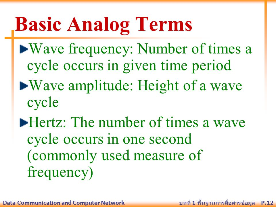 Basic Analog Terms Wave frequency: Number of times a cycle occurs in given time period. Wave amplitude: Height of a wave cycle.