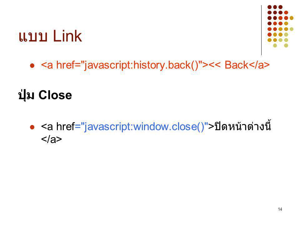 แบบ Link <a href= javascript:history.back() ><< Back</a> ปุ่ม Close.