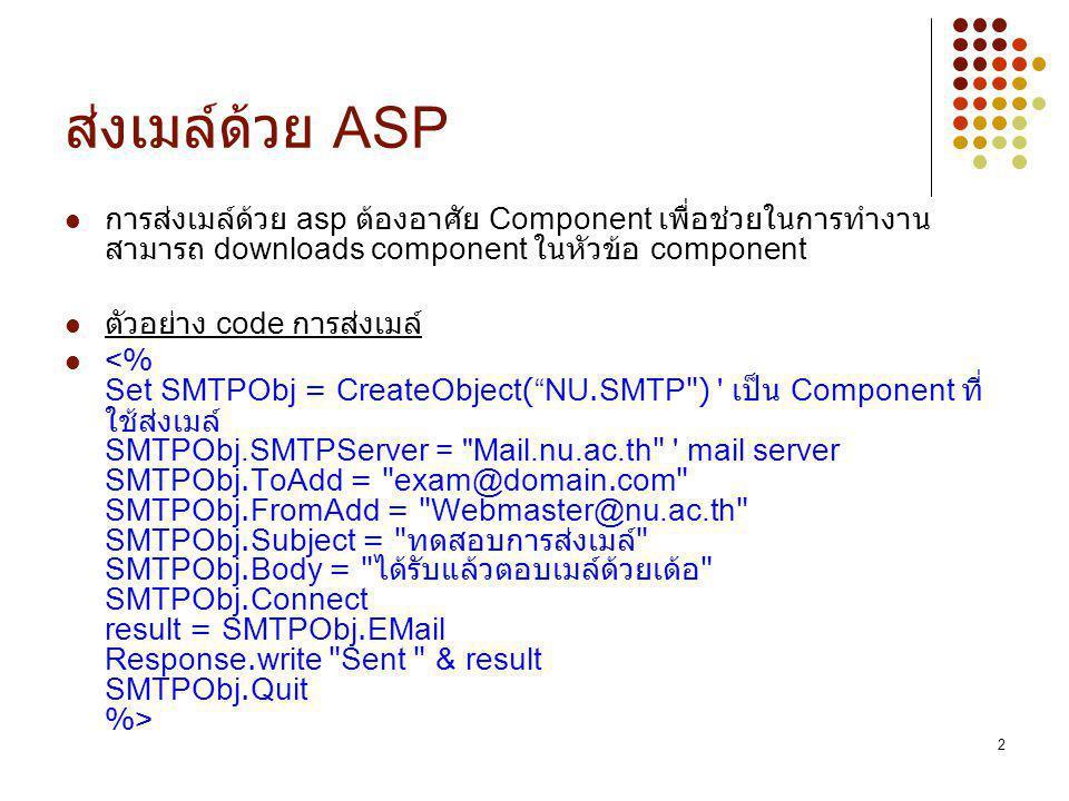 ส่งเมล์ด้วย ASP การส่งเมล์ด้วย asp ต้องอาศัย Component เพื่อช่วยในการทำงาน สามารถ downloads component ในหัวข้อ component.