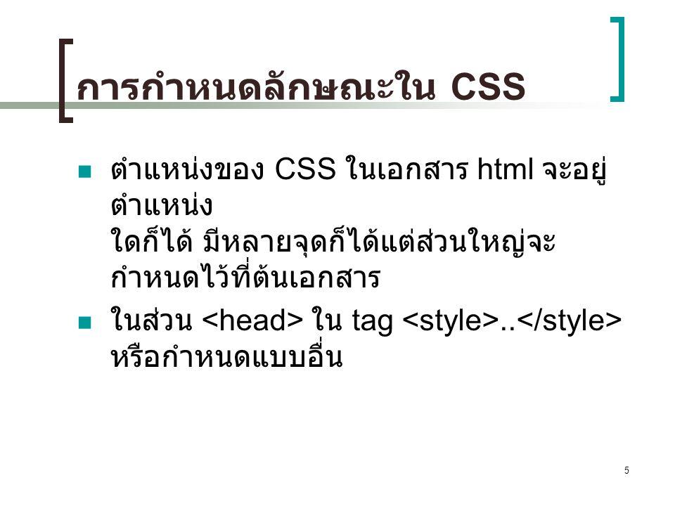 การกำหนดลักษณะใน CSS ตำแหน่งของ CSS ในเอกสาร html จะอยู่ตำแหน่ง ใดก็ได้ มีหลายจุดก็ได้แต่ส่วนใหญ่จะกำหนดไว้ที่ต้นเอกสาร.