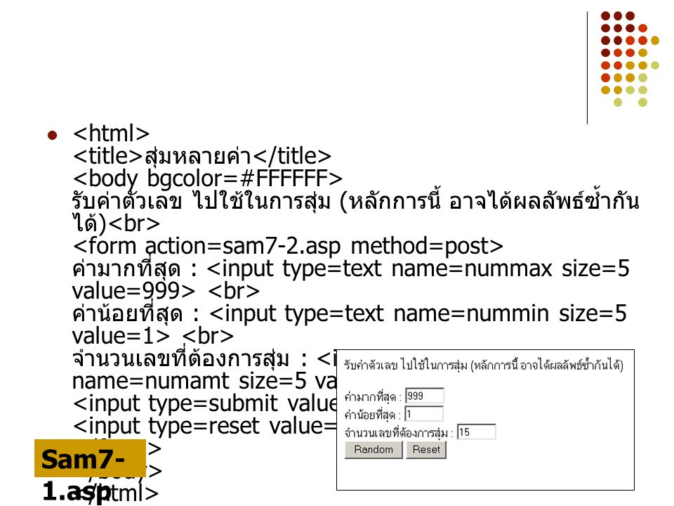 <html> <title>สุ่มหลายค่า</title> <body bgcolor=#FFFFFF> รับค่าตัวเลข ไปใช้ในการสุ่ม (หลักการนี้ อาจได้ผลลัพธ์ซ้ำกันได้)<br> <form action=sam7-2.asp method=post> ค่ามากที่สุด : <input type=text name=nummax size=5 value=999> <br> ค่าน้อยที่สุด : <input type=text name=nummin size=5 value=1> <br> จำนวนเลขที่ต้องการสุ่ม : <input type=text name=numamt size=5 value=15> <br> <input type=submit value= Random > <input type=reset value=Reset> </form> </body> </html>