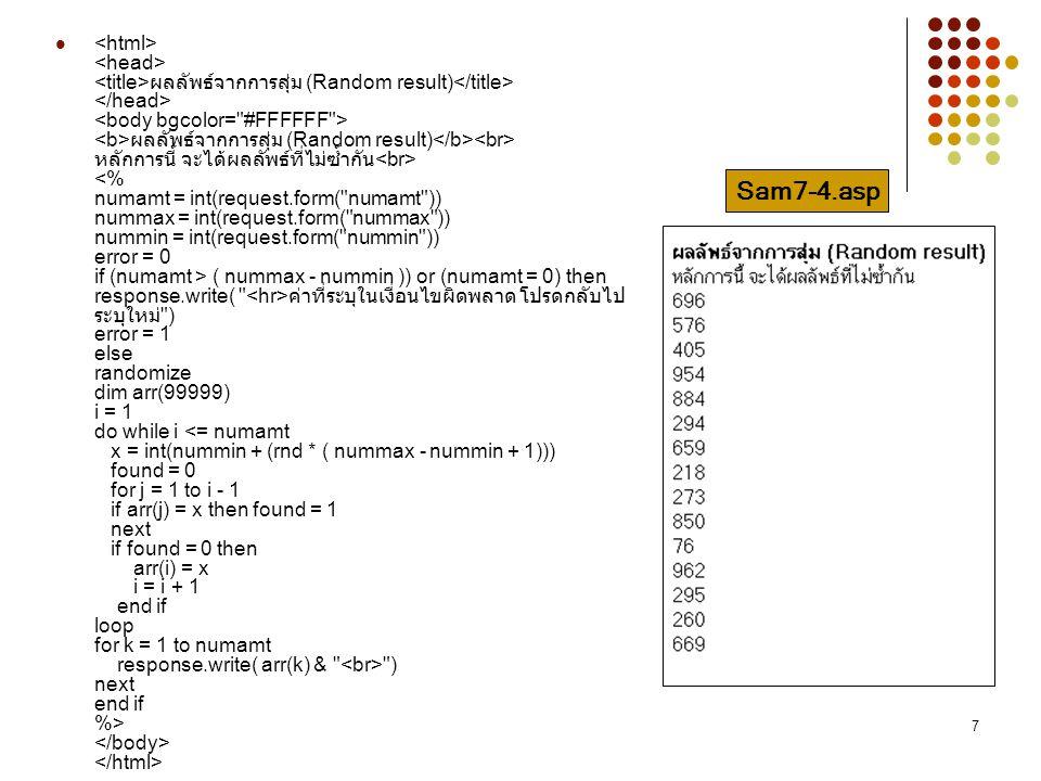<html> <head> <title>ผลลัพธ์จากการสุ่ม (Random result)</title> </head> <body bgcolor= #FFFFFF > <b>ผลลัพธ์จากการสุ่ม (Random result)</b><br> หลักการนี้ จะได้ผลลัพธ์ที่ไม่ซ้ำกัน<br> <% numamt = int(request.form( numamt )) nummax = int(request.form( nummax )) nummin = int(request.form( nummin )) error = 0 if (numamt > ( nummax - nummin )) or (numamt = 0) then response.write( <hr>ค่าที่ระบุในเงื่อนไขผิดพลาด โปรดกลับไประบุใหม่ ) error = 1 else randomize dim arr(99999) i = 1 do while i <= numamt x = int(nummin + (rnd * ( nummax - nummin + 1))) found = 0 for j = 1 to i - 1 if arr(j) = x then found = 1 next if found = 0 then arr(i) = x i = i + 1 end if loop for k = 1 to numamt response.write( arr(k) & <br> ) next end if %> </body> </html>