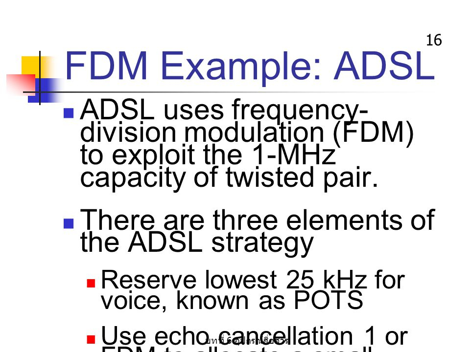 FDM Example: ADSL ADSL uses frequency-division modulation (FDM) to exploit the 1-MHz capacity of twisted pair.