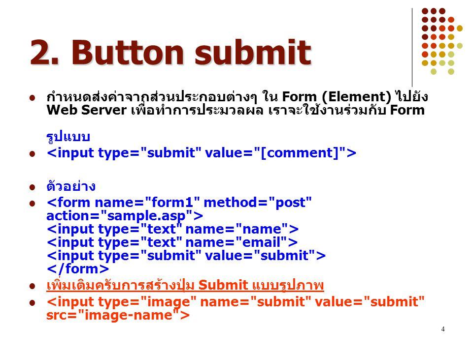 2. Button submit กำหนดส่งค่าจากส่วนประกอบต่างๆ ใน Form (Element) ไปยัง Web Server เพื่อทำการประมวลผล เราจะใช้งานร่วมกับ Form รูปแบบ.