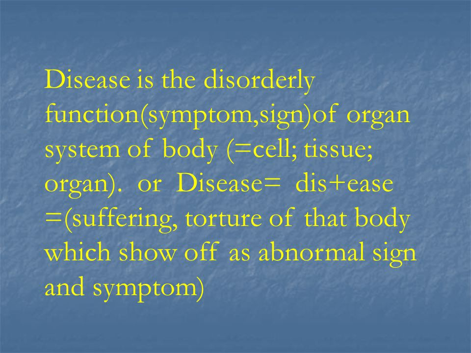 Disease is the disorderly function(symptom,sign)of organ system of body (=cell; tissue; organ).