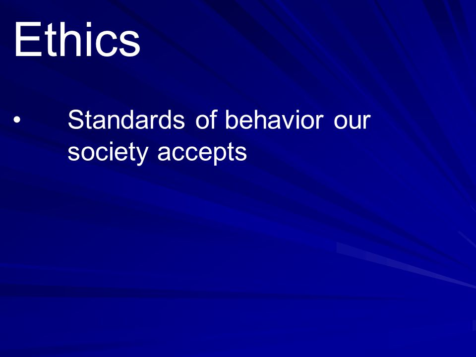 Ethics • Standards of behavior our society accepts