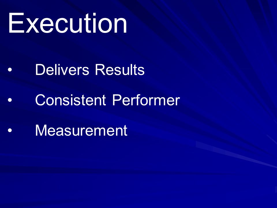 Execution • Delivers Results • Consistent Performer • Measurement