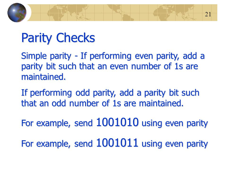 Parity Checks Simple parity - If performing even parity, add a parity bit such that an even number of 1s are maintained.