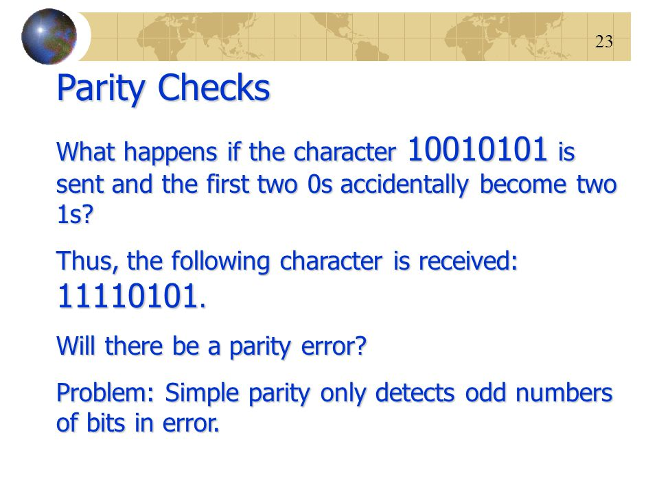 Parity Checks What happens if the character 10010101 is sent and the first two 0s accidentally become two 1s