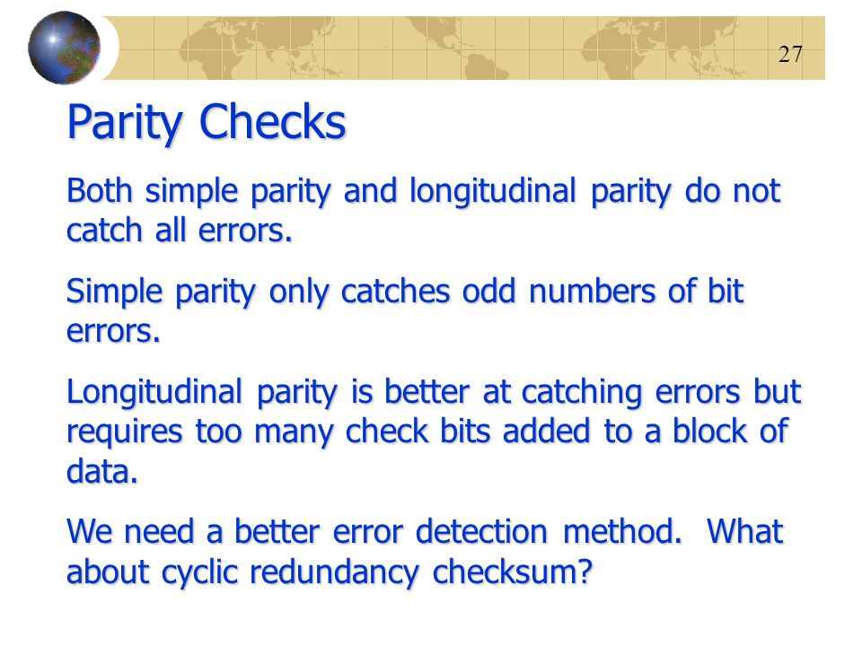 Parity Checks Both simple parity and longitudinal parity do not catch all errors. Simple parity only catches odd numbers of bit errors.