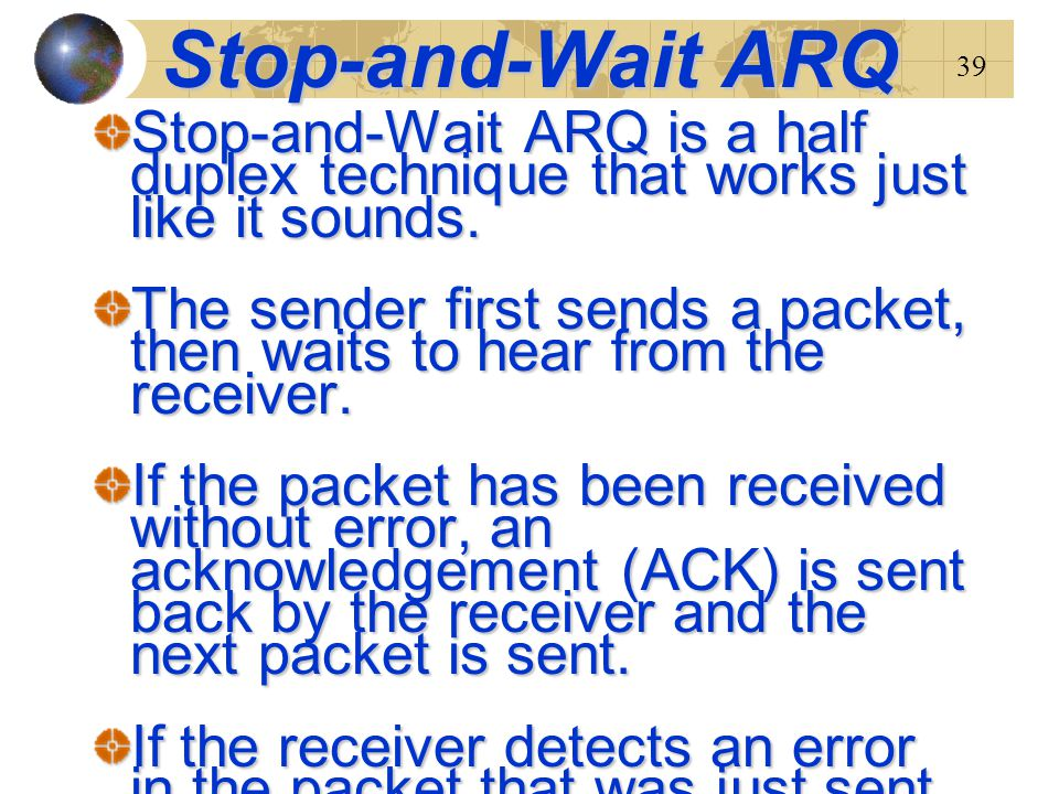 Stop-and-Wait ARQ Stop-and-Wait ARQ is a half duplex technique that works just like it sounds.