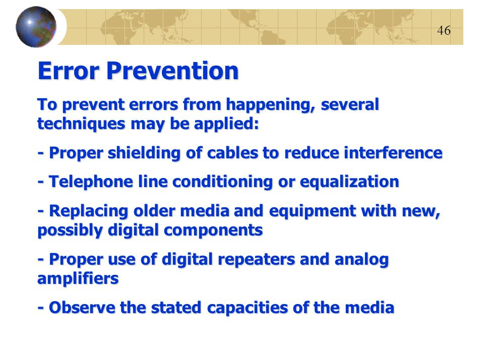 Error Prevention To prevent errors from happening, several techniques may be applied: - Proper shielding of cables to reduce interference.