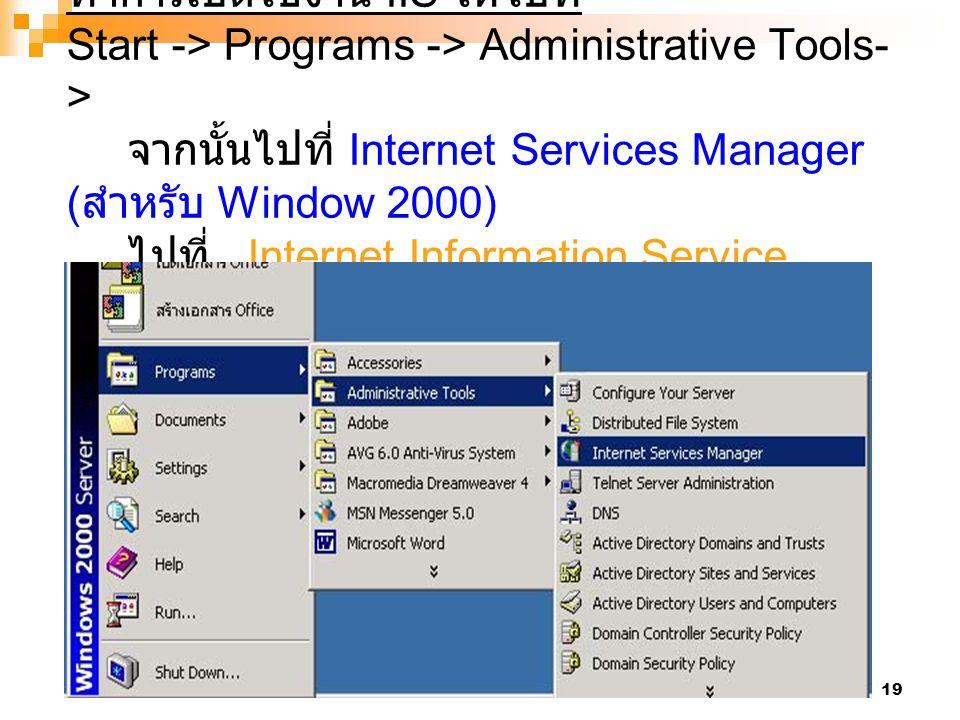 ทำการเปิดใช้งาน IIS ให้ไปที่ Start -> Programs -> Administrative Tools-> จากนั้นไปที่ Internet Services Manager (สำหรับ Window 2000) ไปที่ Internet Information Service (สำหรับWindow XP)