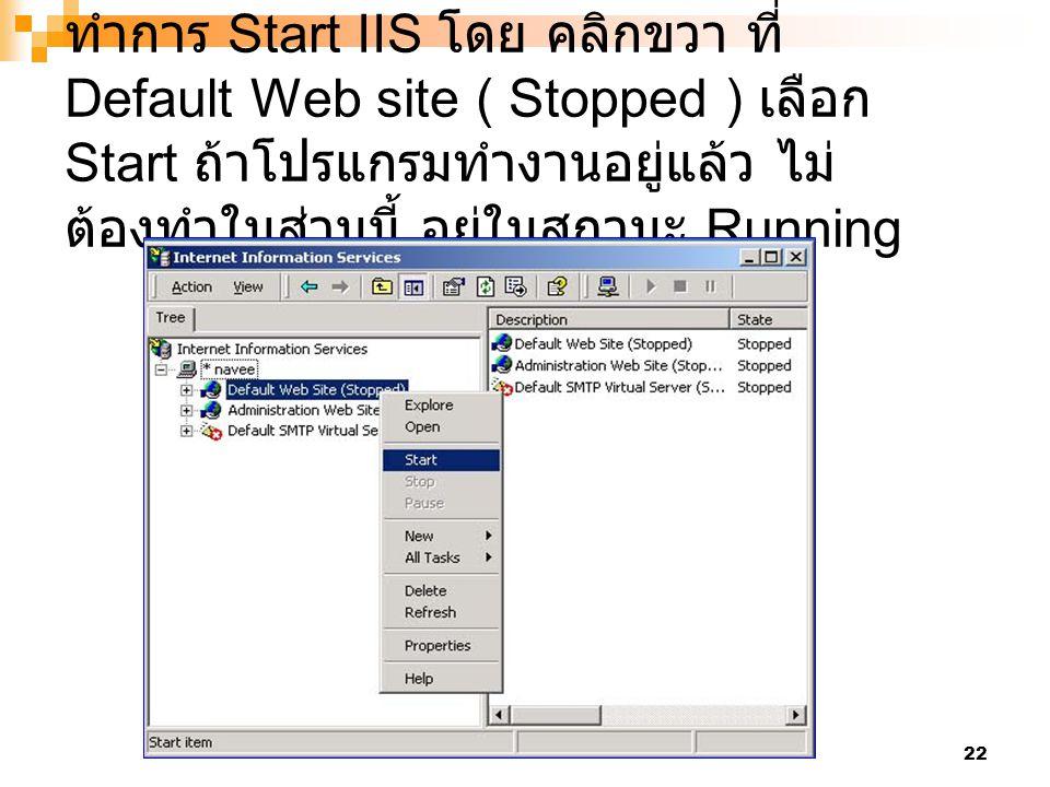 ทำการ Start IIS โดย คลิกขวา ที่ Default Web site ( Stopped ) เลือก Start ถ้าโปรแกรมทำงานอยู่แล้ว ไม่ต้องทำในส่วนนี้ อยู่ในสถานะ Running