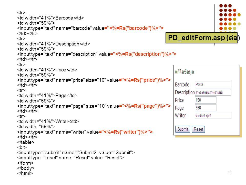 <tr> <td width= 41% >Barcode</td> <td width= 59% > <input type= text name= barcode value= <%=Rs( barcode )%> > </td></tr> <tr> <td width= 41% >Description</td> <td width= 59% > <input type= text name= description value= <%=Rs( description )%> > </td></tr> <tr> <td width= 41% >Price</td> <td width= 59% > <input type= text name= price size= 10 value= <%=Rs( price )%> > </td></tr> <tr> <td width= 41% >Page</td> <td width= 59% > <input type= text name= page size= 10 value= <%=Rs( page )%> > </td></tr> <tr> <td width= 41% >Writer</td> <td width= 59% > <input type= text name= writer value= <%=Rs( writer )%> > </td></tr> </table> <br> <input type= submit name= Submit2 value= Submit > <input type= reset name= Reset value= Reset > </form> </body> </html>